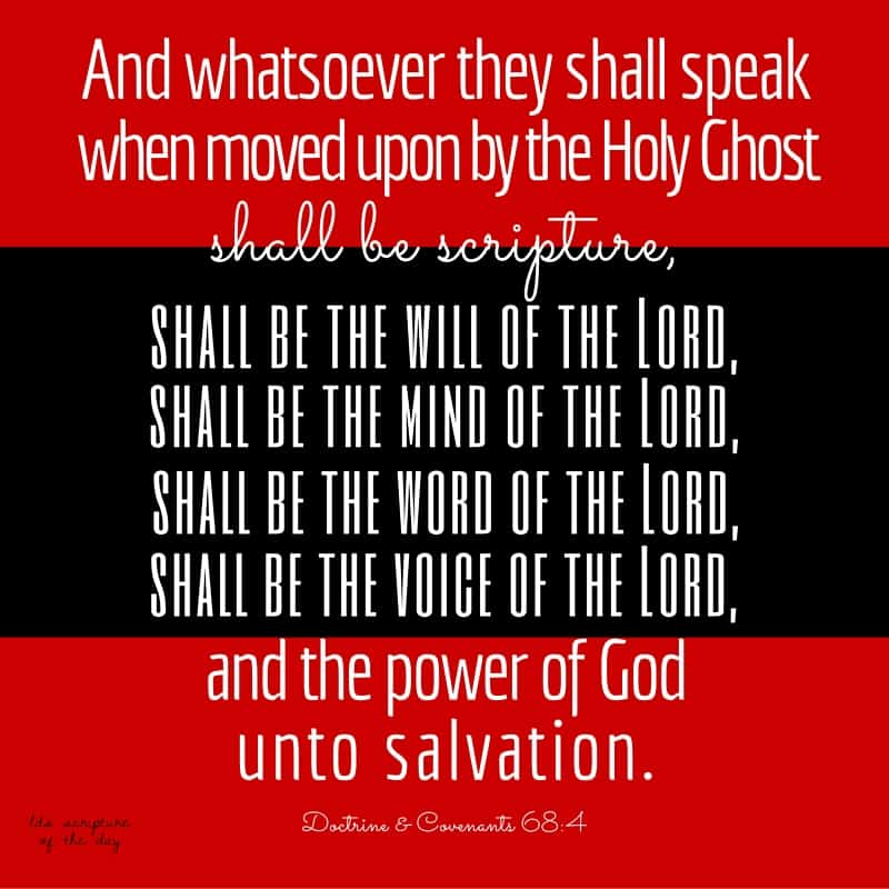 And whatsoever they shall speak when moved upon by the Holy Ghost shall be scripture, shall be the will of the Lord, shall be the mind of the Lord, shall be the word of the Lord, shall be the voice of the Lord, and the power of God unto salvation. Doctrine & Covenants 68:4
