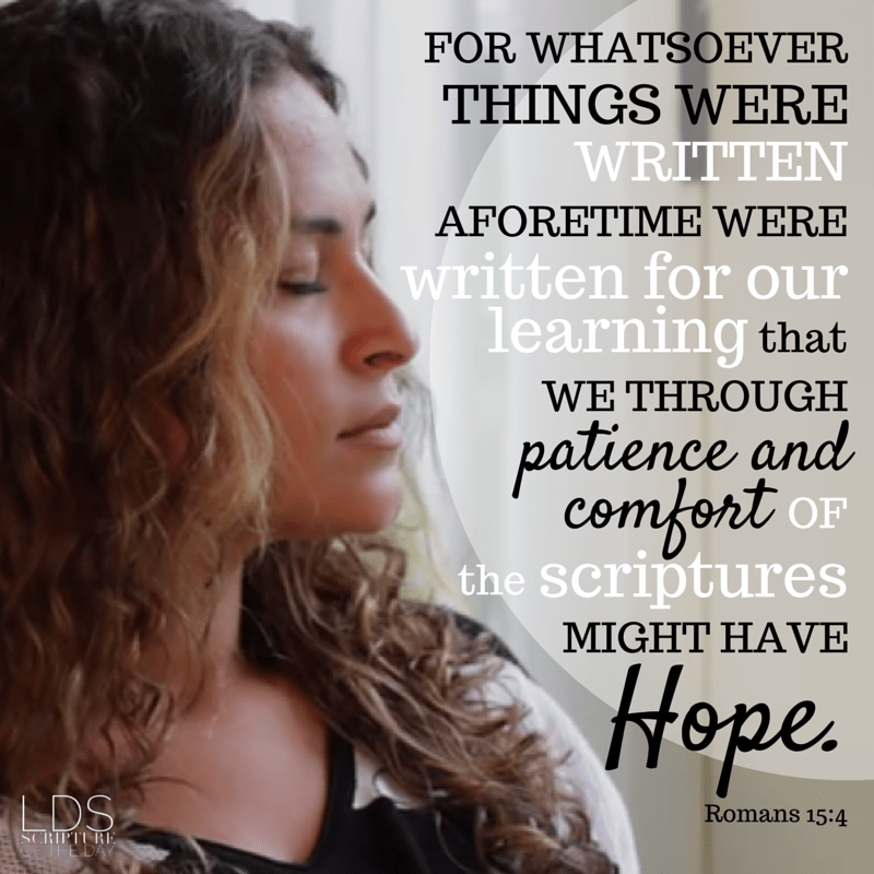 For whatsoever things were written aforetime were written for our learning, that we through patience and comfort of the scriptures might have hope. Romans 15:4