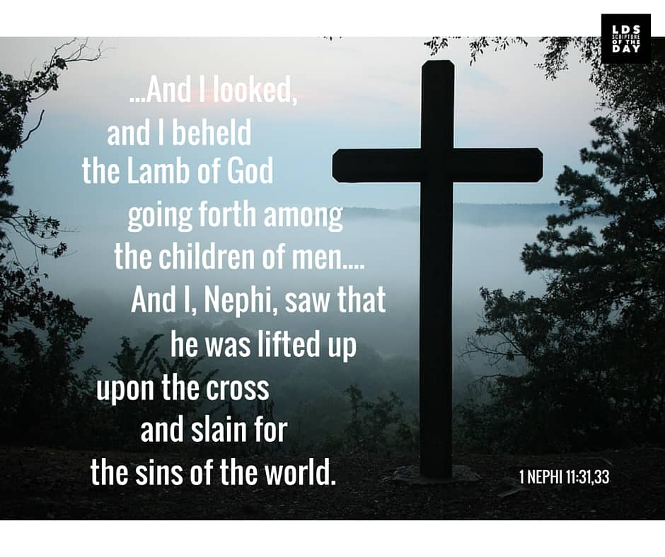 ...And I looked, and I beheld the Lamb of God going forth among the children of men.... And I, Nephi, saw that he was lifted up upon the cross and slain for the sins of the world. 1 Nephi 11:31,33