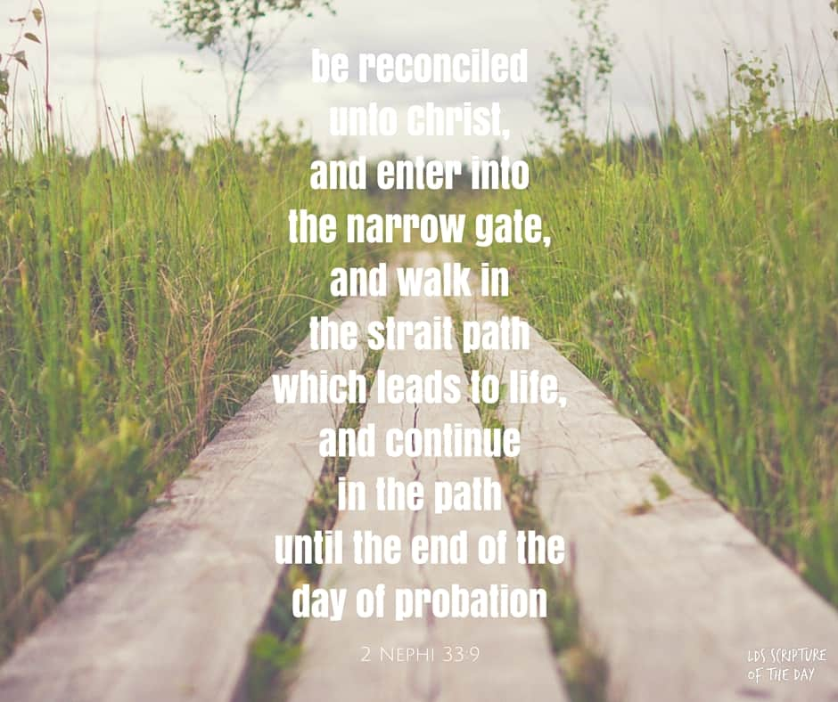 ...be reconciled unto Christ, and enter into the narrow gate, and walk in the strait path which leads to life, and continue in the path until the end of the day of probation. 2 Nephi 33:9
