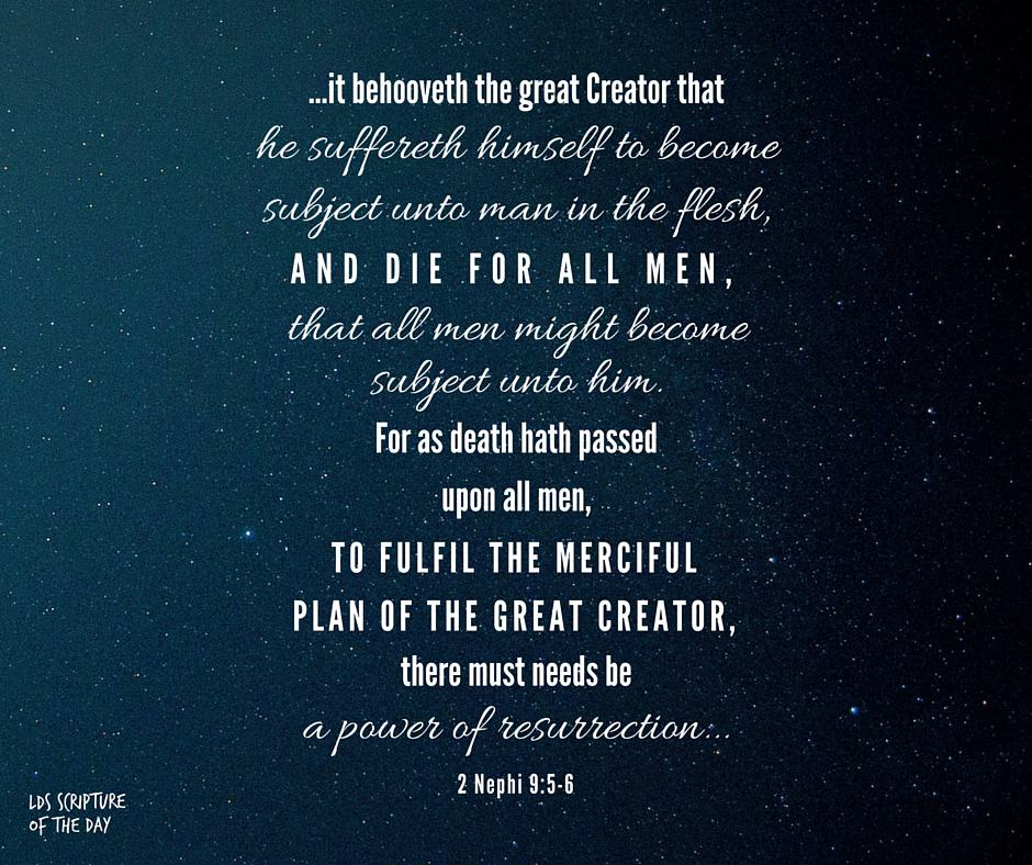 ...it behooveth the great Creator that he suffereth himself to become subject unto man in the flesh, and die for all men, that all men might become subject unto him. For as death hath passed upon all men, to fulfil the merciful plan of the great Creator, there must needs be a power of resurrection... 2 Nephi 9:5-6