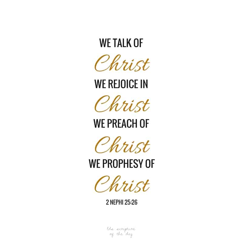 And we talk of Christ, we rejoice in Christ, we preach of Christ, we prophesy of Christ... 2 Nephi 25:26