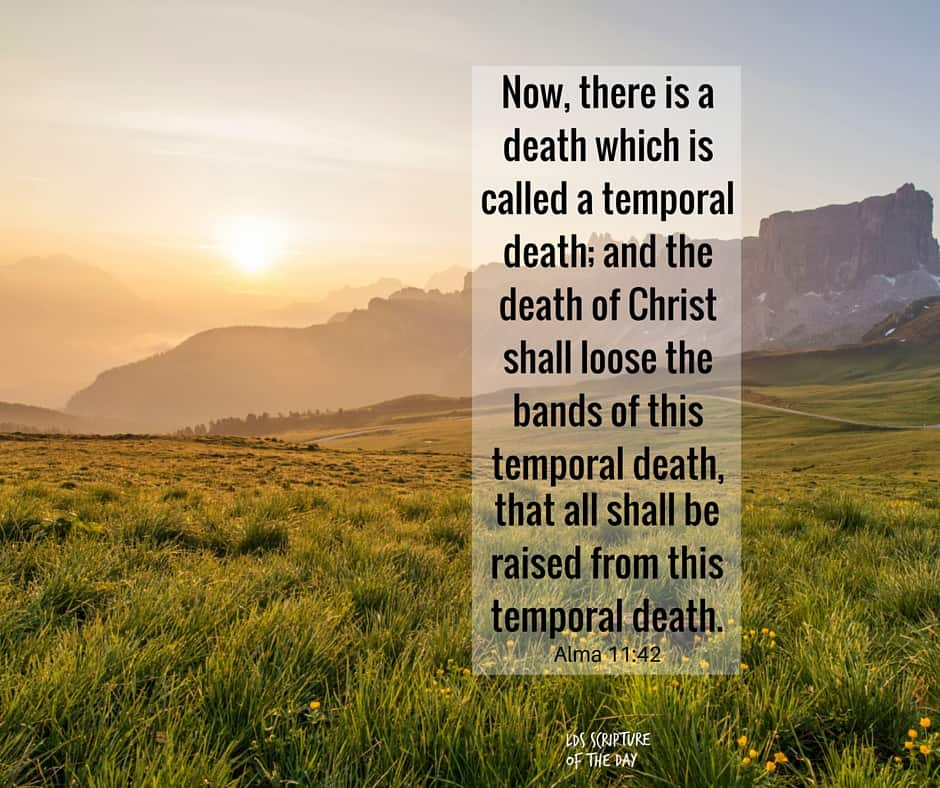 Now, there is a death which is called a temporal death; and the death of Christ shall loose the bands of this temporal death, that all shall be raised from this temporal death. Alma 11:42