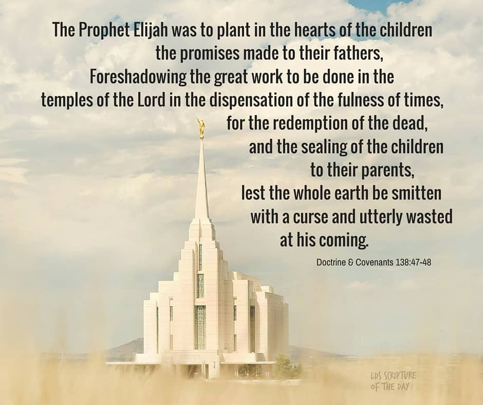 The Prophet Elijah was to plant in the hearts of the children the promises made to their fathers, Foreshadowing the great work to be done in the temples of the Lord in the dispensation of the fulness of times, for the redemption of the dead, and the sealing of the children to their parents, lest the whole earth be smitten with a curse and utterly wasted at his coming. Doctrine & Covenants 138:47-48