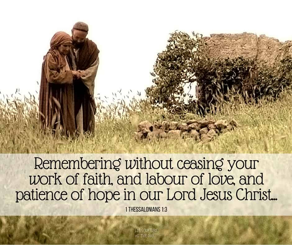 Remembering without ceasing your work of faith, and labour of love, and patience of hope in our Lord Jesus Christ... 1 Thessalonians 1:3