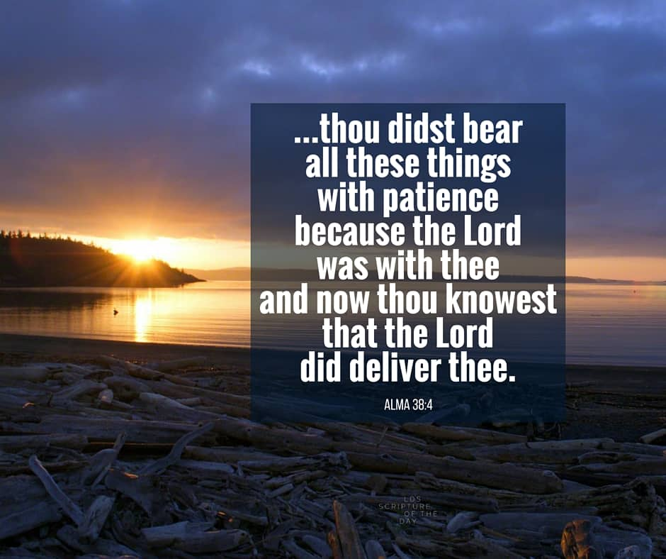 ...thou didst bear all these things with patience because the Lord was with thee; and now thou knowest that the Lord did deliver thee. Alma 38:4