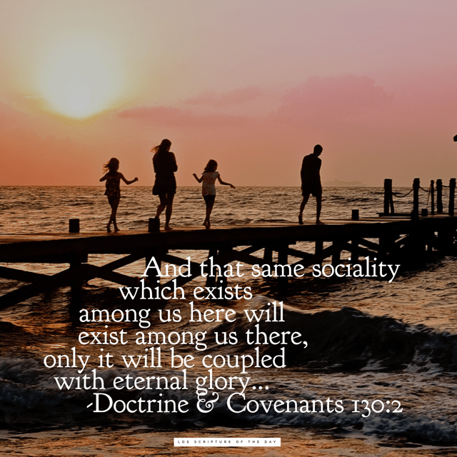 And that same sociality which exists among us here will exist among us there, only it will be coupled with eternal glory... Doctrine & Covenants 130:2
