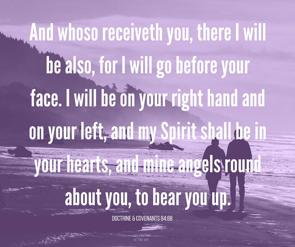 And whoso receiveth you, there I will be also, for I will go before your face. I will be on your right hand and on your left, and my Spirit shall be in your hearts, and mine angels round about you, to bear you up. Doctrine & Covenants 84:88