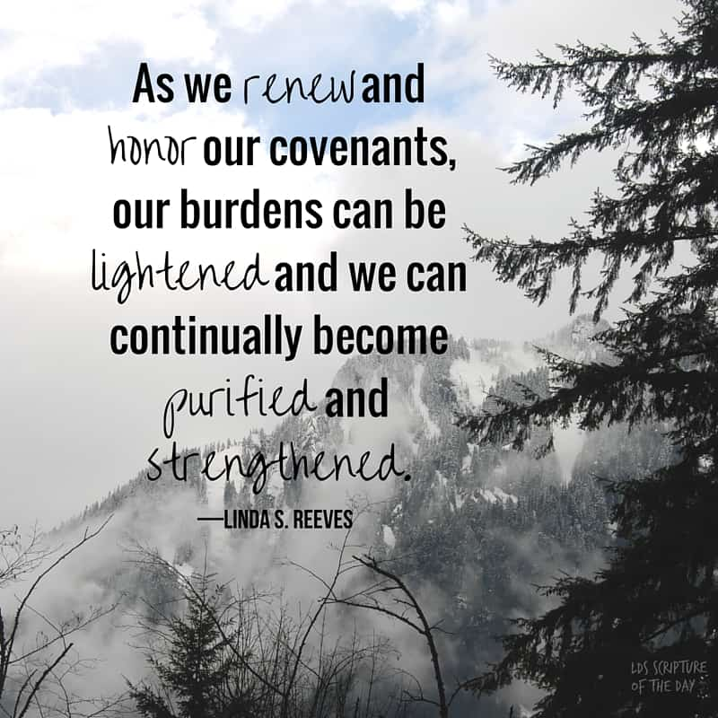 As we renew and honor our covenants, our burdens can be lightened and we can continually become purified and strengthened. —Linda S. Reeves