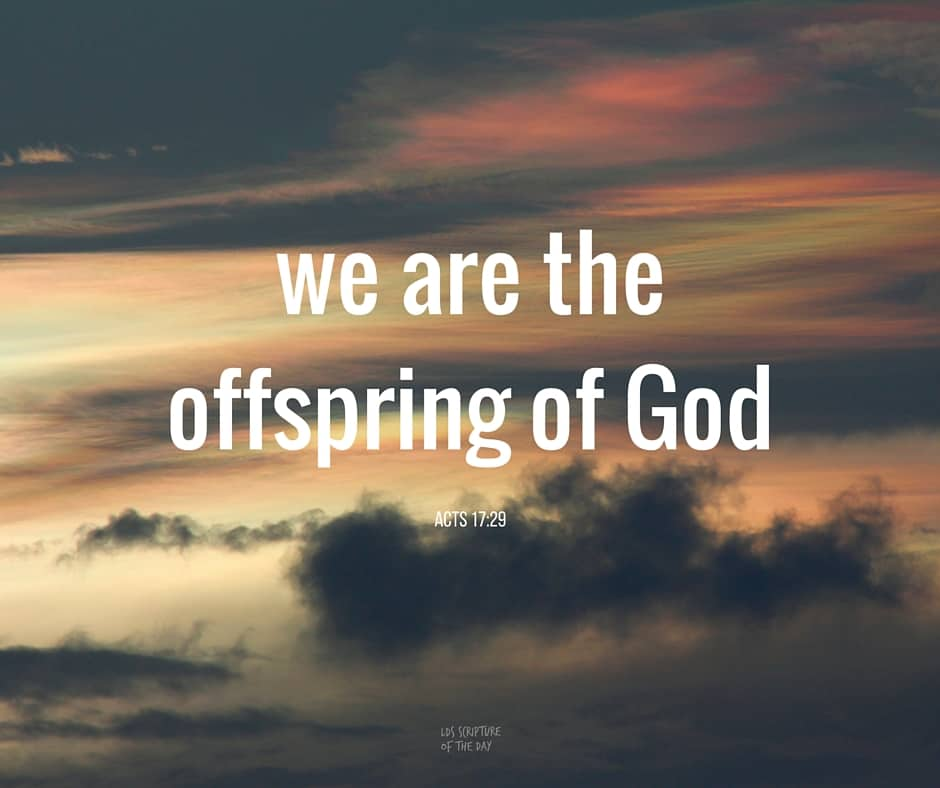 ...we are the offspring of God... Acts 17:29