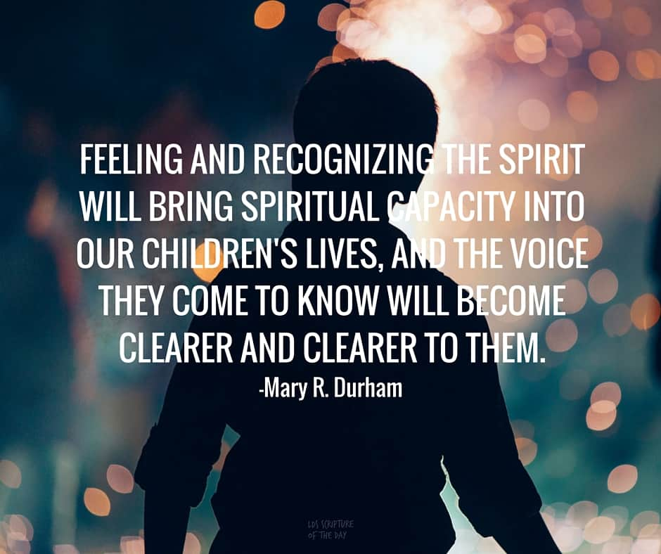 Feeling and recognizing the Spirit will bring spiritual capacity into our children's lives, and the voice they come to know will become clearer and clearer to them. —Mary R. Durham