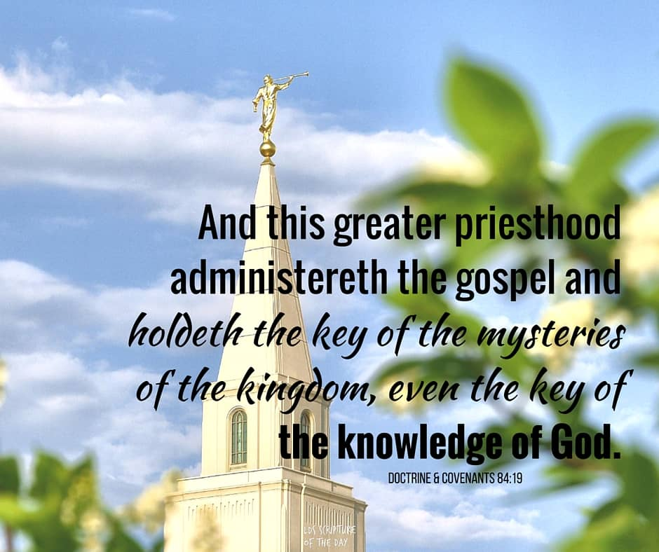 And this greater priesthood administereth the gospel and holdeth the key of the mysteries of the kingdom, even the key of the knowledge of God. Doctrine & Covenants 84:19