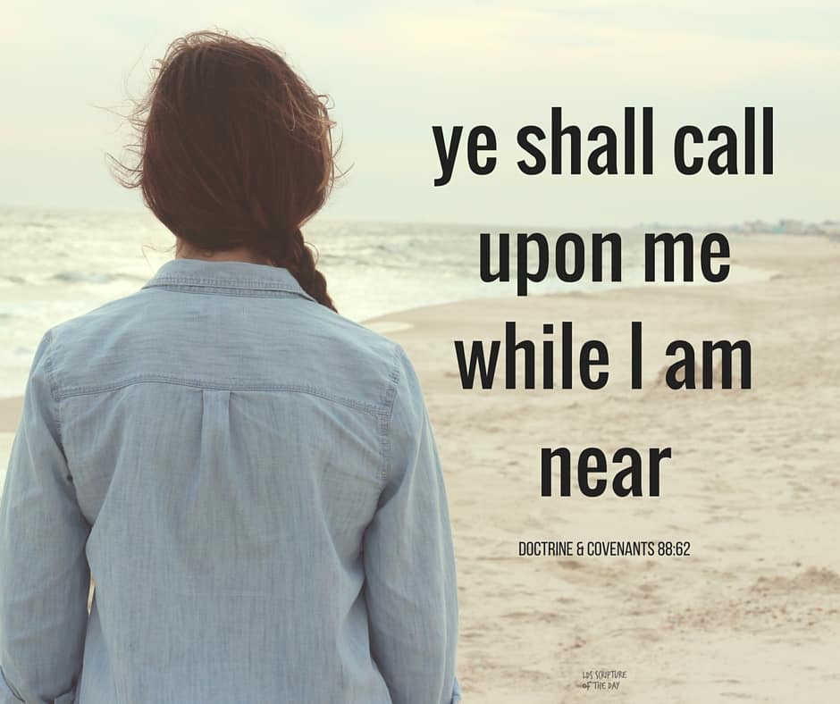 ...I leave these sayings with you to ponder in your hearts, with this commandment which I give unto you, that ye shall call upon me while I am near— Doctrine & Covenants 88:62