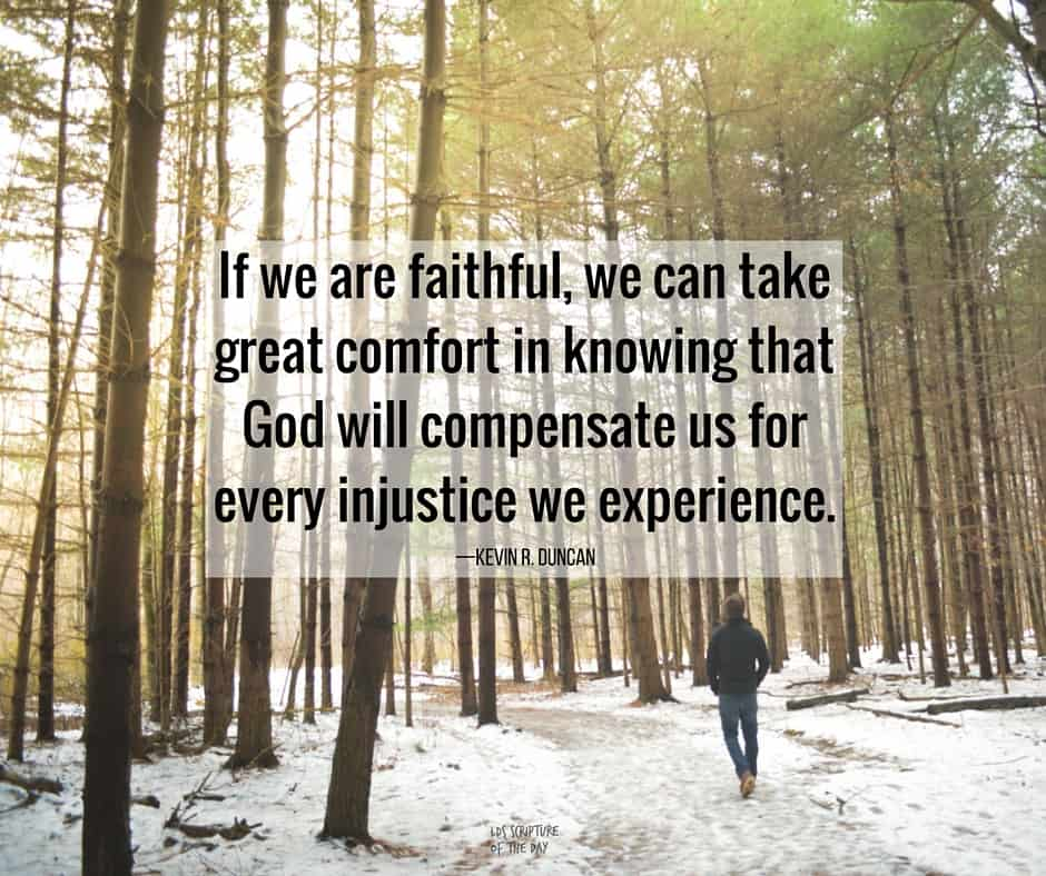 If we are faithful, we can take great comfort in knowing that God will compensate us for every injustice we experience. —Kevin R. Duncan