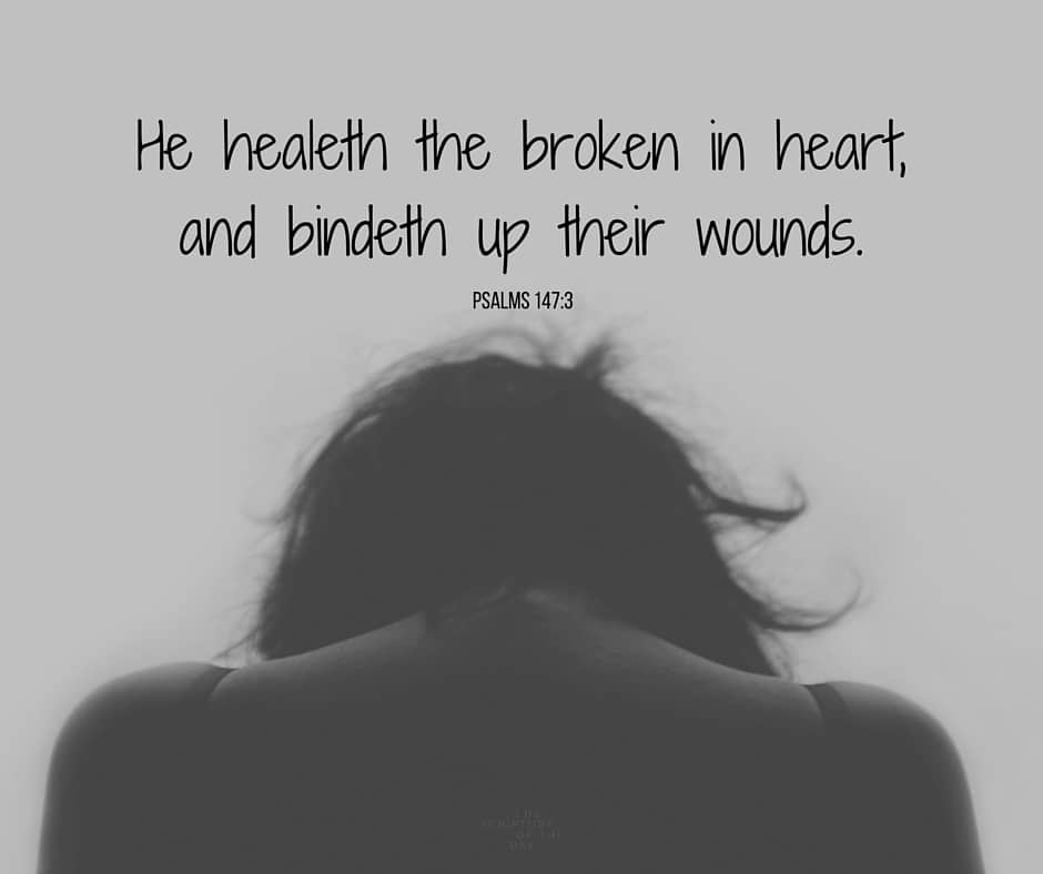 He healeth the broken in heart, and bindeth up their wounds. Psalms 147:3