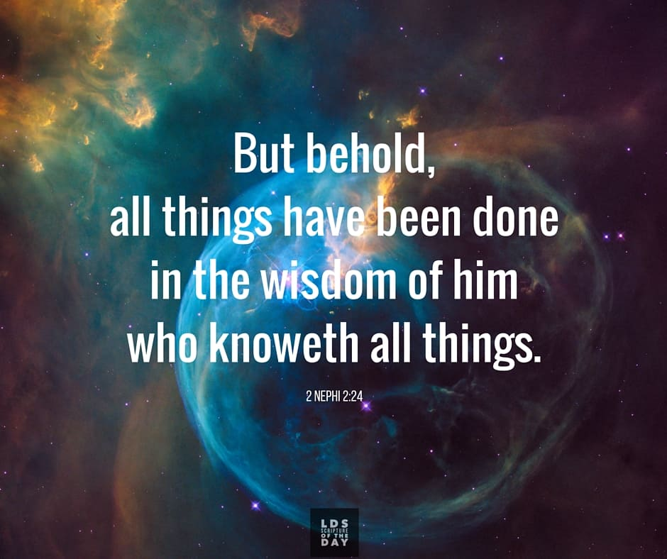 But behold, all things have been done in the wisdom of him who knoweth all things. 2 Nephi 2:24