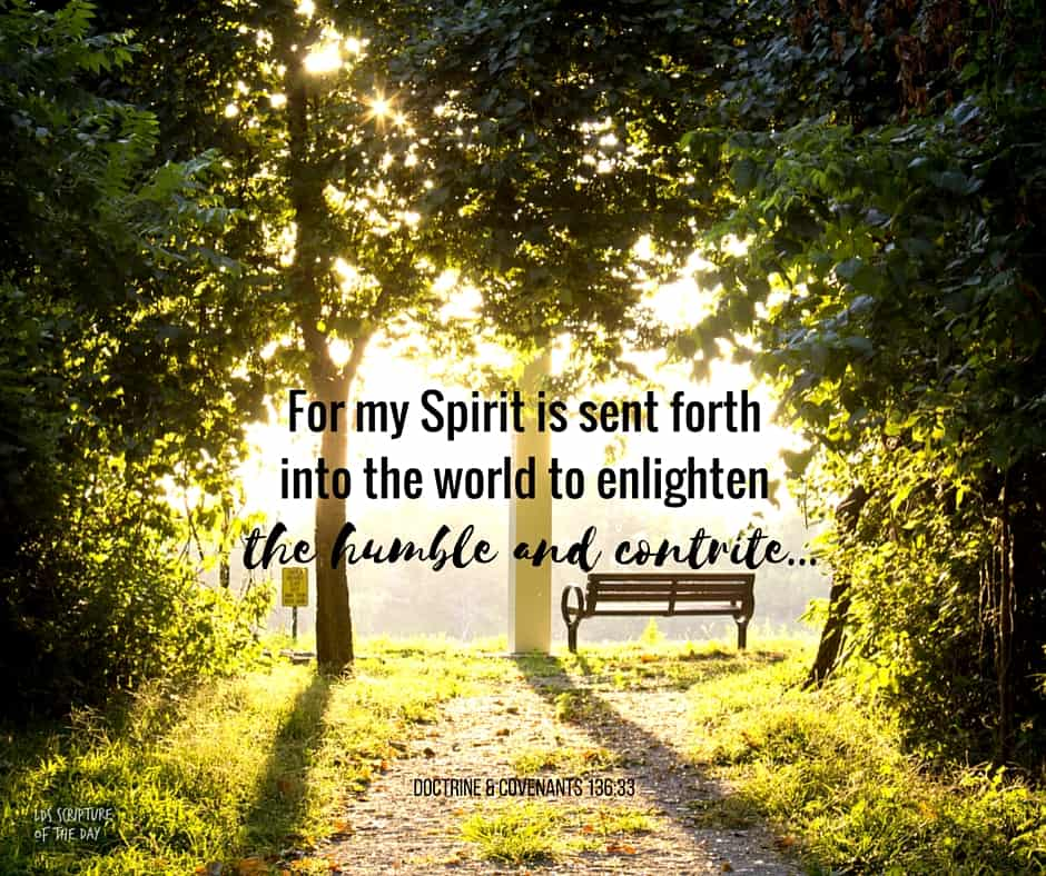 For my Spirit is sent forth into the world to enlighten the humble and contrite, and to the condemnation of the ungodly. Doctrine & Covenants 136:33