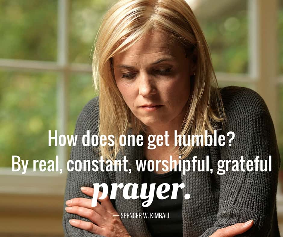 How does one get humble? By real, constant, worshipful, grateful prayer. — Spencer W. Kimball