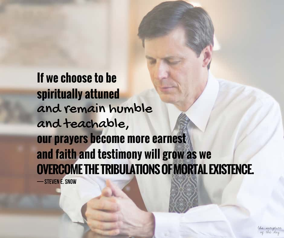 If we choose to be spiritually attuned and remain humble and teachable, our prayers become more earnest and faith and testimony will grow as we overcome the tribulations of mortal existence. — Steven E. Snow