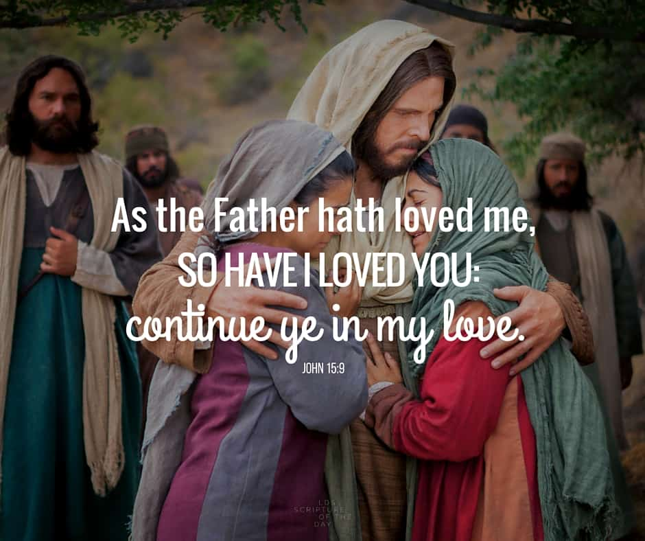 As the Father hath loved me, so have I loved you: continue ye in my love. John 15:9