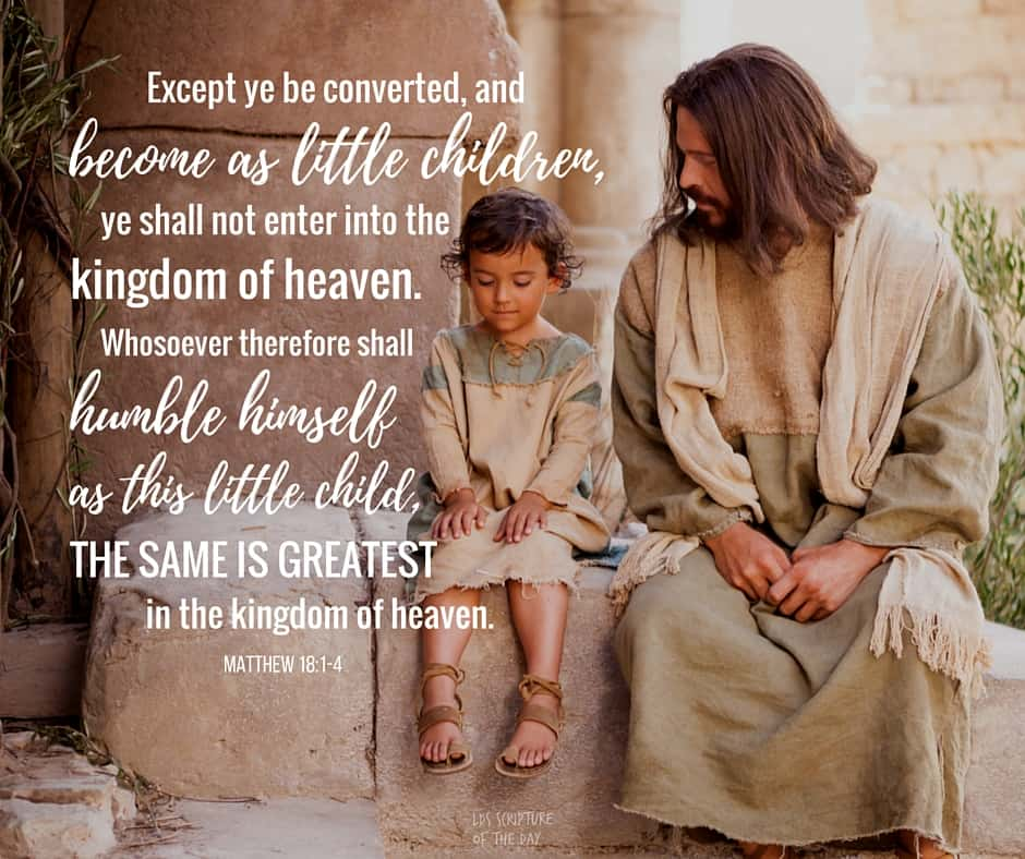 At the same time came the disciples unto Jesus, saying, Who is the greatest in the kingdom of heaven? And Jesus called a little child unto him, and set him in the midst of them, And said, Verily I say unto you, Except ye be converted, and become as little children, ye shall not enter into the kingdom of heaven. Whosoever therefore shall humble himself as this little child, the same is greatest in the kingdom of heaven. Matthew 18:1-4