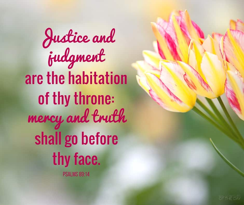 Justice and judgment are the habitation of thy throne: mercy and truth shall go before thy face. Psalms 89:14