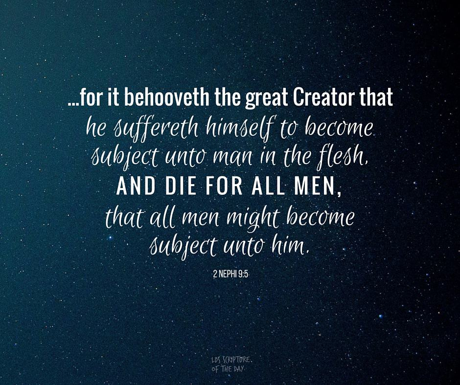 ...for it behooveth the great Creator that he suffereth himself to become subject unto man in the flesh, and die for all men, that all men might become subject unto him. 2 Nephi 9:5
