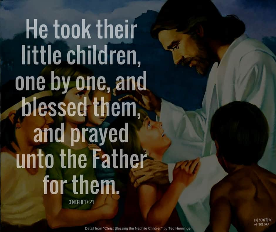 And he took their little children, one by one, and blessed them, and prayed unto the Father for them.. 3 Nephi 17:21