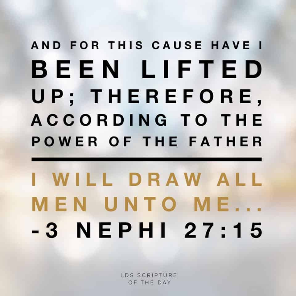 And for this cause have I been lifted up; therefore, according to the power of the Father I will draw all men unto me... 3 Nephi 27:15