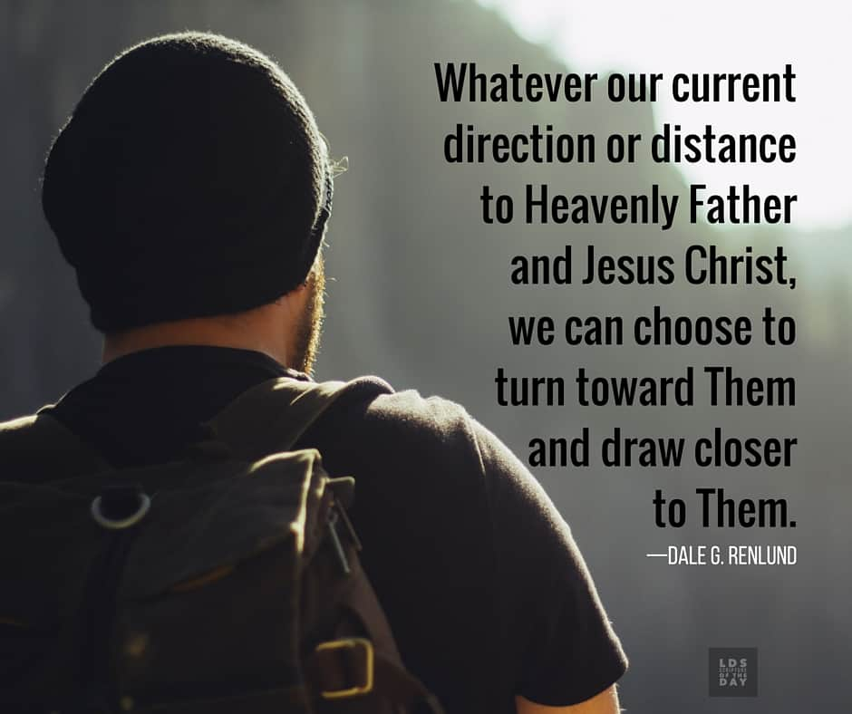 Whatever our current direction or distance to Heavenly Father and Jesus Christ, we can choose to turn toward Them and draw closer to Them. —Dale G. Renlund