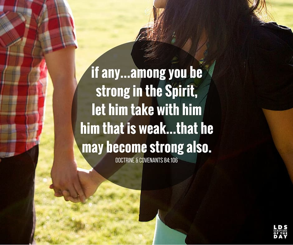 And if any man among you be strong in the Spirit, let him take with him him that is weak, that he may be edified in all meekness, that he may become strong also. Doctrine & Covenants 84:106