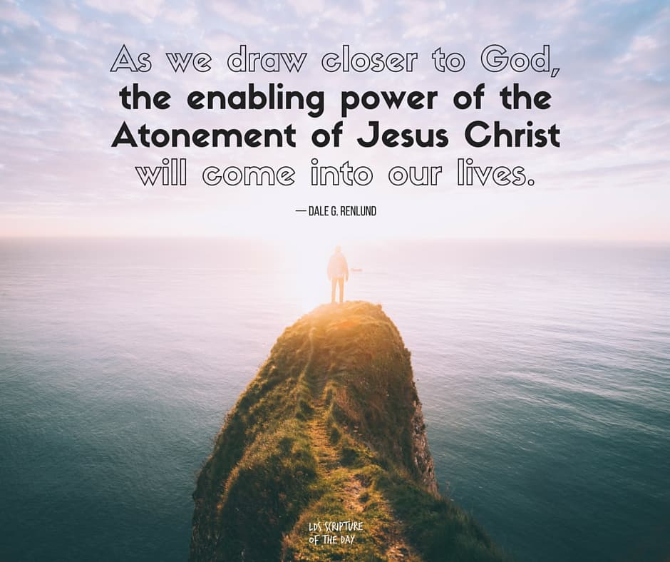 As we draw closer to God, the enabling power of the Atonement of Jesus Christ will come into our lives. —Dale G. Renlund