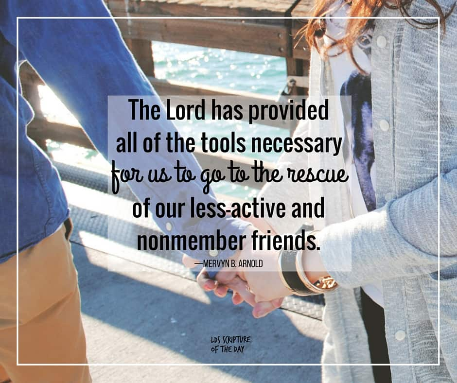 The Lord has provided all of the tools necessary for us to go to the rescue of our less-active and nonmember friends. —Mervyn B. Arnold