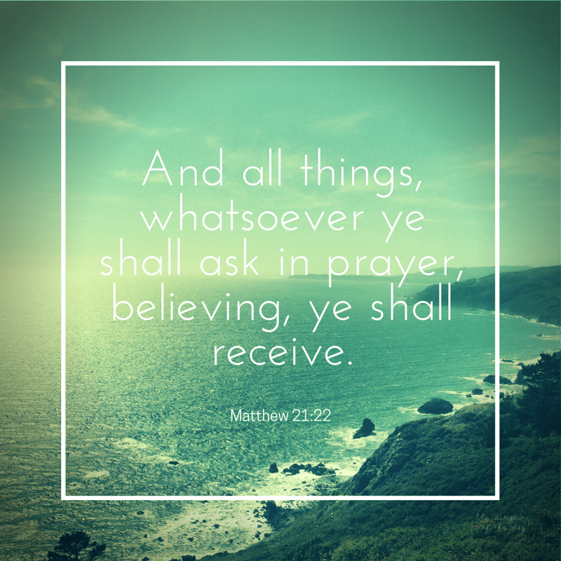 And all things, whatsoever ye shall ask in prayer, believing, ye shall receive. Matthew 21:22