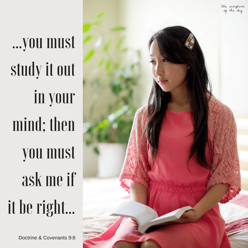 ...study it out in your mind; then you must ask me... Doctrine & Covenants 9:8