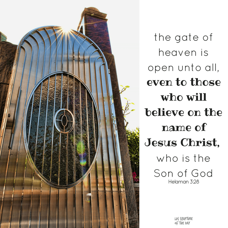 Yea, thus we see that the gate of heaven is open unto all, even to those who will believe on the name of Jesus Christ, who is the Son of God. Yea, we see that whosoever will may lay hold upon the word of God, which is quick and powerful, which shall divide asunder all the cunning and the snares and the wiles of the devil, and lead the man of Christ in a strait and narrow course across that everlasting gulf of misery which is prepared to engulf the wicked— And land their souls, yea, their immortal souls, at the right hand of God in the kingdom of heaven, to sit down with Abraham, and Isaac, and with Jacob, and with all our holy fathers, to go no more out. Helaman 3:28-30