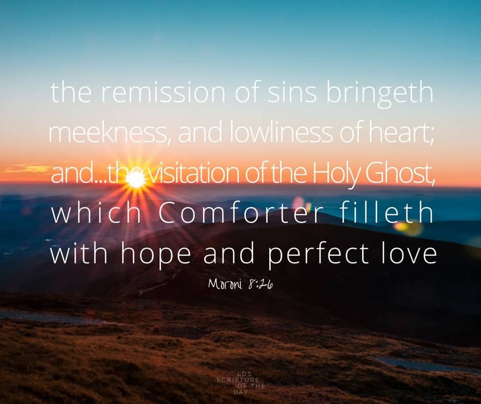 And the remission of sins bringeth meekness, and lowliness of heart; and because of meekness and lowliness of heart cometh the visitation of the Holy Ghost, which Comforter filleth with hope and perfect love, which love endureth by diligence unto prayer, until the end shall come, when all the saints shall dwell with God. Moroni 8:26