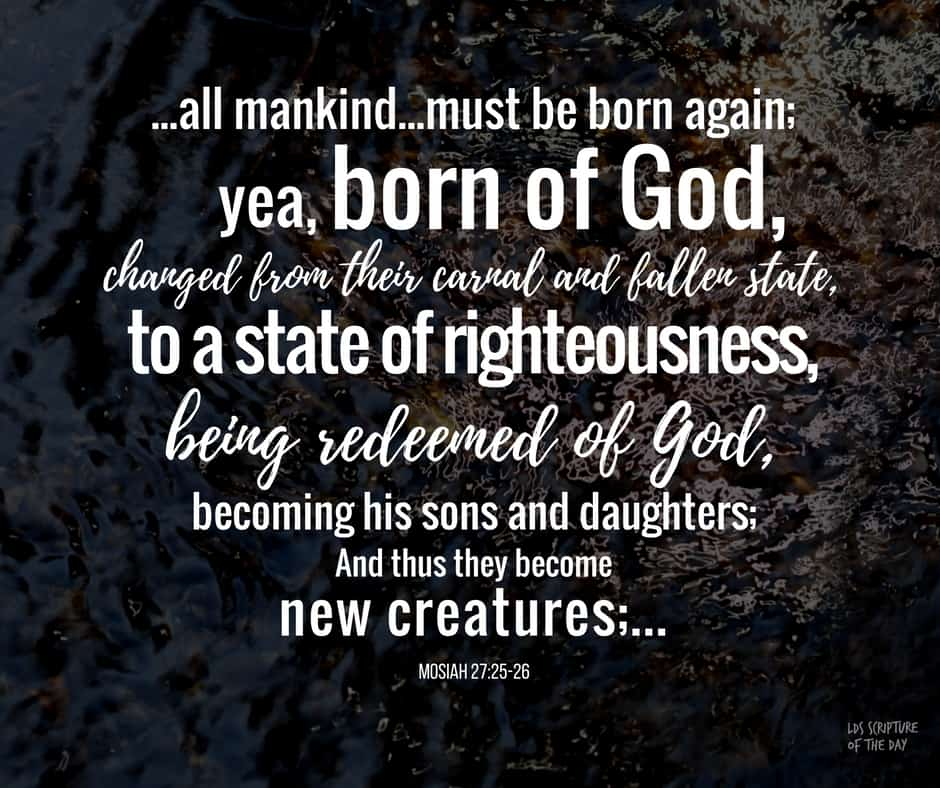 ...all mankind...must be born again; yea, born of God,changed from their carnal and fallen state, to a state of righteousness, being redeemed of God, becoming his sons and daughters; And thus they become new creatures;... Mosiah 27:25-26