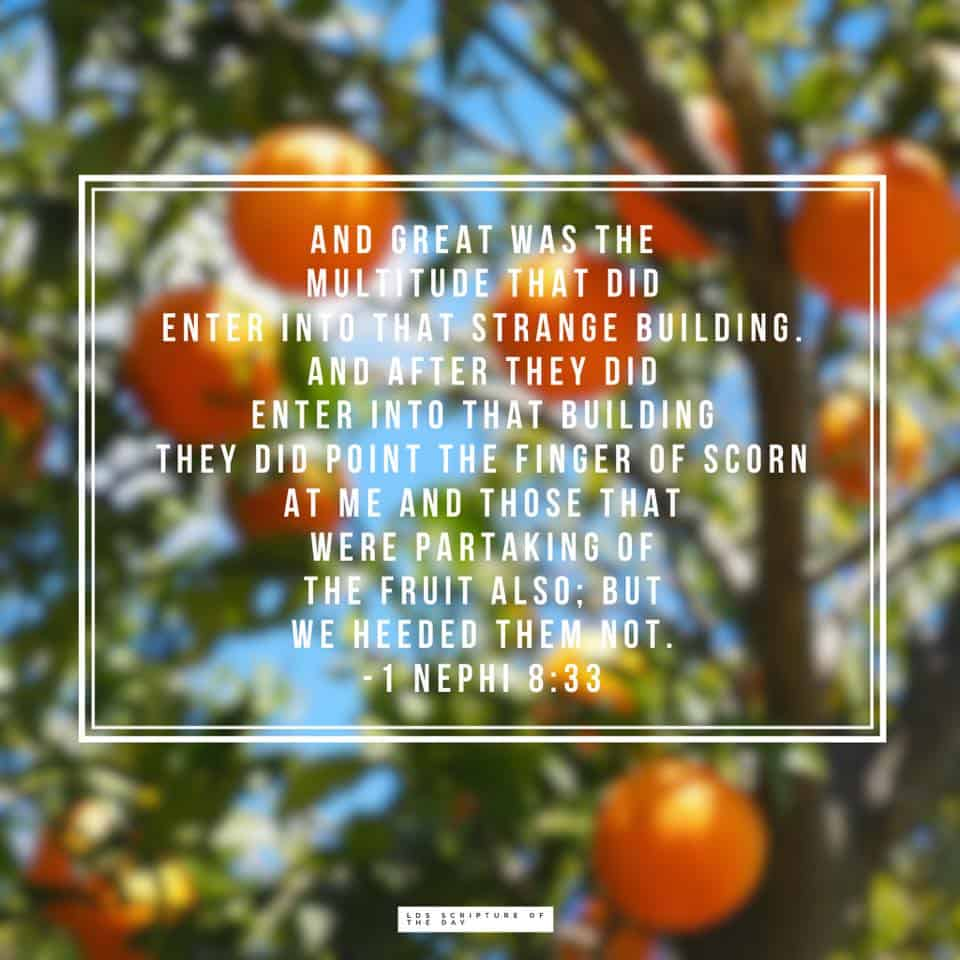 And great was the multitude that did enter into that strange building. And after they did enter into that building they did point the finger of scorn at me and those that were partaking of the fruit also; but we heeded them not. 1 Nephi 8:33