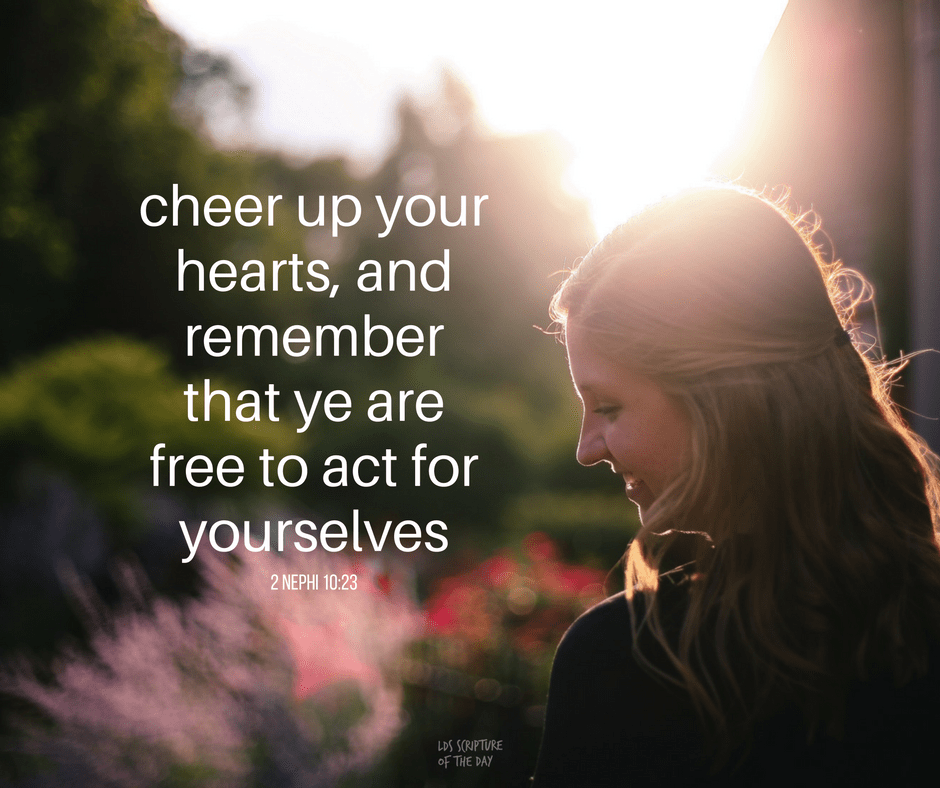 Therefore, cheer up your hearts, and remember that ye are free to act for yourselves—to choose the way of everlasting death or the way of eternal life. 2 Nephi 10:23