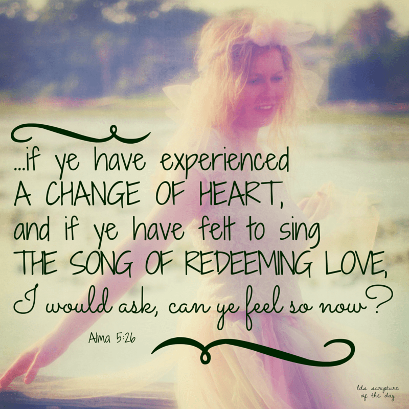 And now behold, I say unto you, my brethren, if ye have experienced a change of heart, and if ye have felt to sing the song of redeeming love, I would ask, can ye feel so now? Alma 5:26