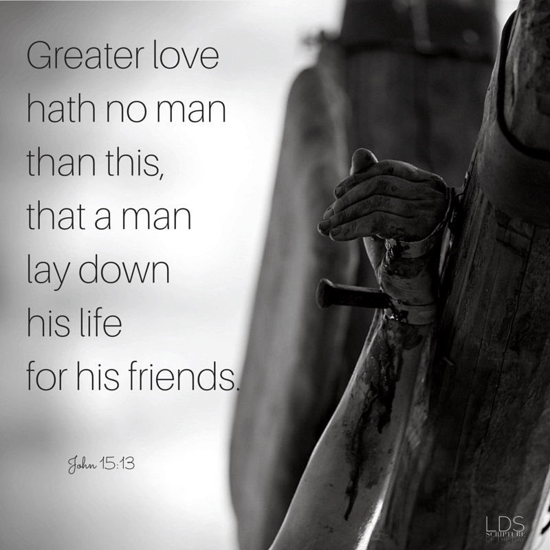 Greater love hath no man than this, that a man lay down his life for his friends. John 15:13