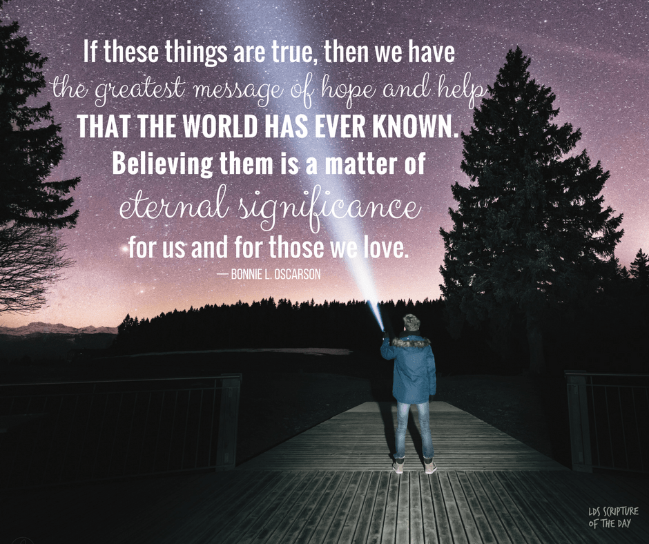 If these things are true, then we have the greatest message of hope and help that the world has ever known. Believing them is a matter of eternal significance for us and for those we love. — Bonnie L. Oscarson