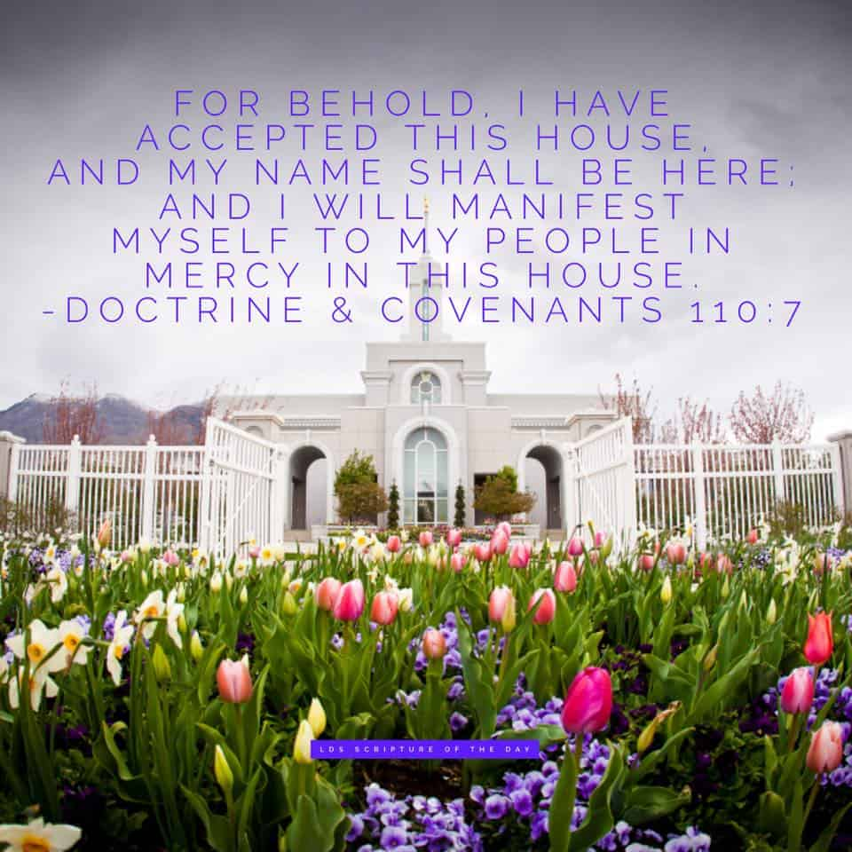 For behold, I have accepted this house, and my name shall be here; and I will manifest myself to my people in mercy in this house. Doctrine & Covenants 110:7