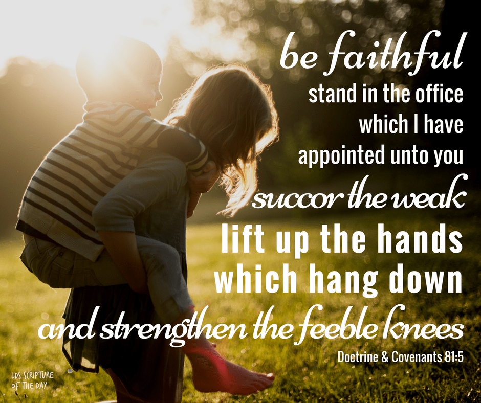 Wherefore, be faithful; stand in the office which I have appointed unto you; succor the weak, lift up the hands which hang down, and strengthen the feeble knees. Doctrine & Covenants 81:5