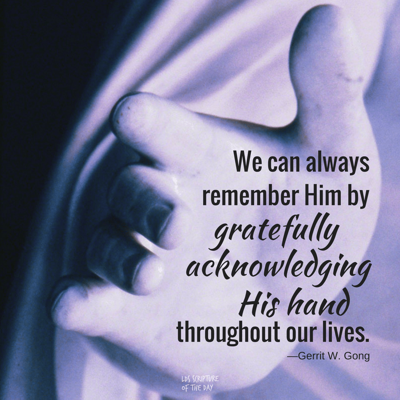 We can always remember Him by gratefully acknowledging His hand throughout our lives. —Gerrit W. Gong