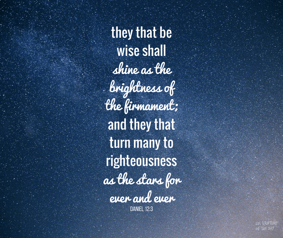 And they that be wise shall shine as the brightness of the firmament; and they that turn many to righteousness as the stars for ever and ever. Daniel 12:3