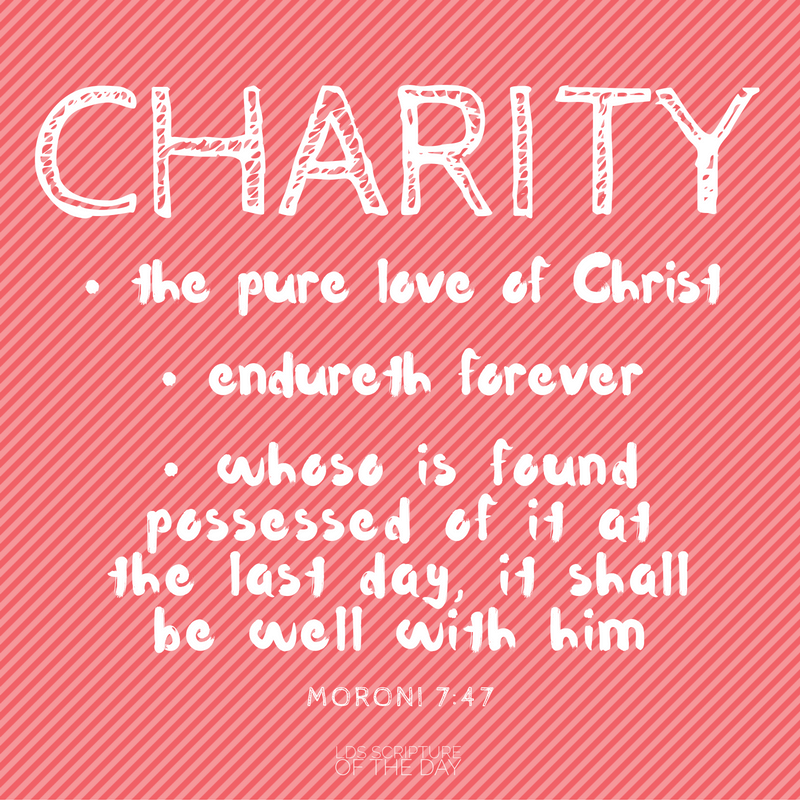 ...charity is the pure love of Christ, and it endureth forever; and whoso is found possessed of it at the last day, it shall be well with him. Moroni 7:47