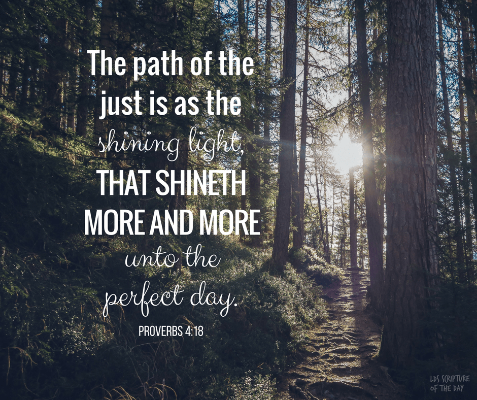 The path of the just is as the shining light, that shineth more and more unto the perfect day. Proverbs 4:18