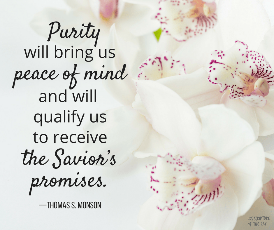 Purity will bring us peace of mind and will qualify us to receive the Savior's promises. —Thomas S. Monson
